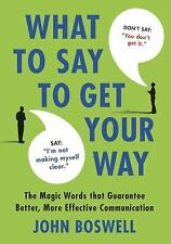 What to Say to Get Your Way : The Magic Words That Guarantee Better, More...