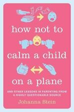 How Not to Calm a Child on a Plane: And Other Lessons in Parenting from a Highl