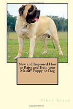 New and Improved How to Raise and Train Your Mastiff Puppy or Dog by Vince Stead