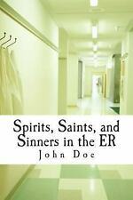 Spirits, Saints, and Sinners in the ER : Real Stories of the ER by John Doe...