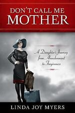 Don't Call Me Mother: A Daughter's Journey from Abandonment to Forgiveness, Myer