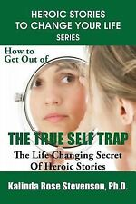 Heroic Stories to Change Your Life: How to Get Out of the True Self Trap :...