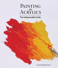 Painting in Acrylics : The Indispensable Guide by Lorena Kloosterboer (2014,...