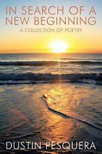 In Search of a New Beginning : A Collection Poetry by Dustin Pesquera (2013,...