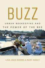 Buzz : Urban Beekeeping and the Power of the Bee by Lisa Jean Moore and Mary...