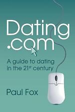 Dating. Com : A Guide to Dating in the 21st Century by Paul Edward Fox (2014,...