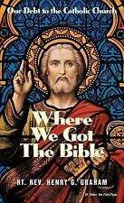 Where We Got the Bible... Our Debt to the Catholic Church by Henry G. Graham...