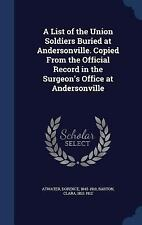 A List of the Union Soldiers Buried at Andersonville. Copied from the...