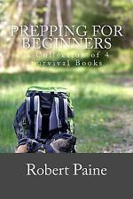 Prepping for Beginners : A Collection of 4 Survival Books by Robert Paine...