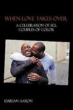 When Love Takes Over : A Celebration of SGL Couples of Color by Darian Aaron...