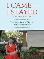I Came--I Stayed : The True Story of My Life with Cerebral Palsy by Arlene...