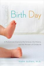 Birth Day: A Pediatrician Explores the Science, the History, and the Wonder of..
