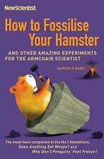 How to Fossilise Your Hamster: And Other Amazing Experiments For The Armchair Sc