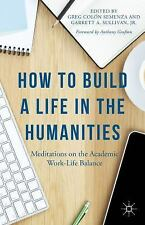 How to Build a Life in the Humanities : Meditations on the Academic Work-Life...