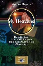 My Heavens!: The Adventures of a Lonely Stargazer Building an Over-the-Top Obser
