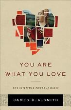 You Are What You Love : The Spiritual Power of Habit by James K. A. Smith...