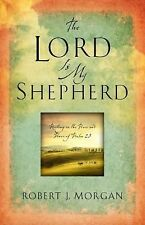 THE LORD IS MY SHEPHERD RESTING IN THE PEACE & POWER OF PSALM 23 ROBERT J MORGAN