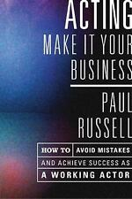 Acting: Make It Your Business - How to Avoid Mistakes and Achieve Success as a