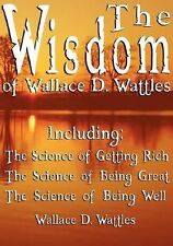 The Wisdom of Wallace D Wattles - Including : The Science of Getting Rich,...