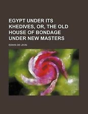 Egypt Under Its Khedives, Or, the Old House of Bondage Under New Masters by de