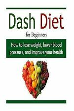 DASH Diet for Beginners: How to Lose Weight, Lower Blood Pressure, and Impro...