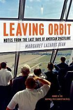 Leaving Orbit: Notes from the Last Days of American Spaceflight, Dean, Margaret