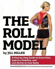 The Roll Model : A Step-By-Step Guide to Erase Pain, Improve Mobility, and...