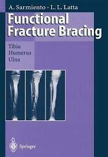 Functional Fracture Bracing : Tibia, Humerus and Ulna by Augusto Sarmiento...