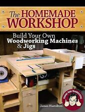 The Homemade Woodshop : Build Your Own Woodworking Machines and Jigs by James...