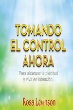 Tomando el Control Ahora : Para Alcanzar la Plenitud y Vivir en la Intencion...