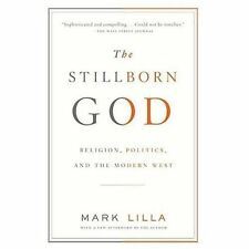 The Stillborn God : Religion, Politics, and the Modern West by Mark Lilla...