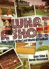 What a Shot! Your Snaps of the Lost World of Football,Gary Silke, Derek Hammond,