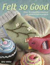 Felt So Good: Over 30 Irrestistibly Cute, Cosy and Colourful Felted-ExLibrary