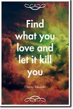 CHARLES BUKOWSKI QUOTE POSTER - PHOTO PRINT ART GIFT - FIND WHAT YOU LOVE