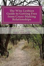 The Wise Lesbian Guide to Getting Free from Crazy-Making Relationships and...