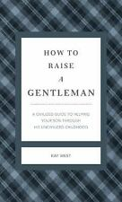 How to Raise a Gentleman : A Civilized Guide to Helping Your Son Through His Un…