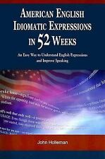 American English Idiomatic Expressions in 52 Weeks: An Easy Way to Understand En