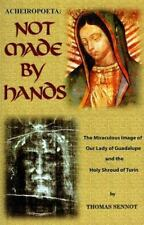 Acheiropoeta: Not Made By Hands: The Miraculous Image of Our Lady of Guadalupe a