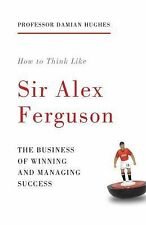 How to Think Like Sir Alex Ferguson : The Business of Winning and Managing...