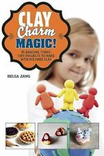 Clay Charm Magic! : 25 Amazing, Teeny-Tiny Projects to Make with Polymer Clay...