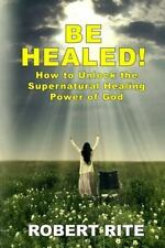 Supernatural: Be Healed! : How to Unlock the Supernatural Healing Power of...