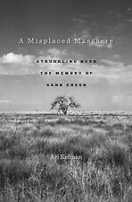 A Misplaced Massacre : Struggling over the Memory of Sand Creek by Ari Kelman...