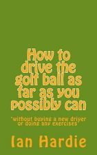 How to Drive the Golf Ball As Far As You Possibly Can by Ian Hardie (2013,...