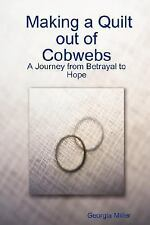 Making a Quilt out of Cobwebs: A Journey from Betrayal to Hope by Georgia...