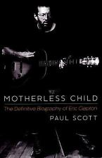 Motherless Child : The Definitive Biography of Eric Clapton by Paul Scott...