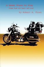 A Sweet Place to Play : Poems from the Heart and Road by Robert A. Frost...