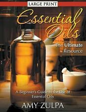 Essential Oils - the Ultimate Resource : A Beginner's Guide to the Use of...