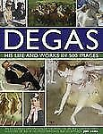Degas: His Life and Works in 500 Images: An illustrated exploration of the artis