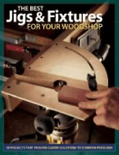 The Best Jigs and Fixtures for Your Woodshop: 37 Projects That Provide Clever So