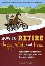 How to Retire Happy, Wild, and Free: Retirement Wisdom That You Won't Get fro...